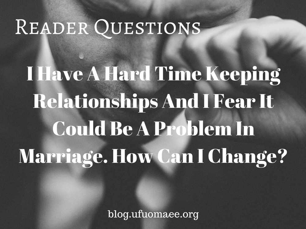 Editor's Pick: I have a hard time keeping relationships and I fear it could be a problem in marriage. How can I change?